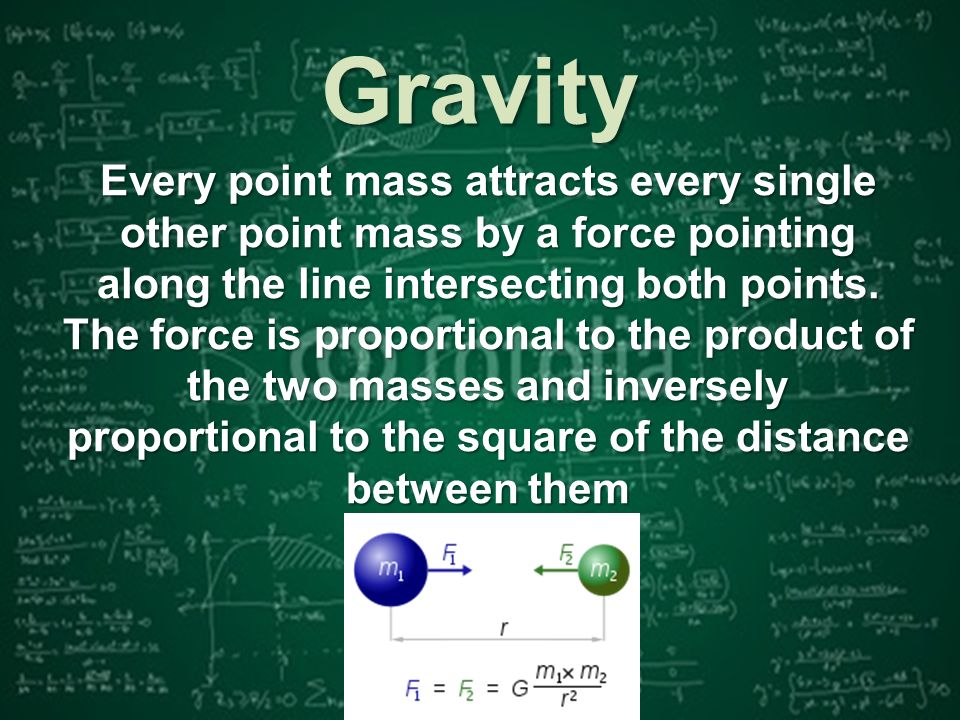 Every point mass attracts every single other point mass by a force pointing along the line intersecting both points.