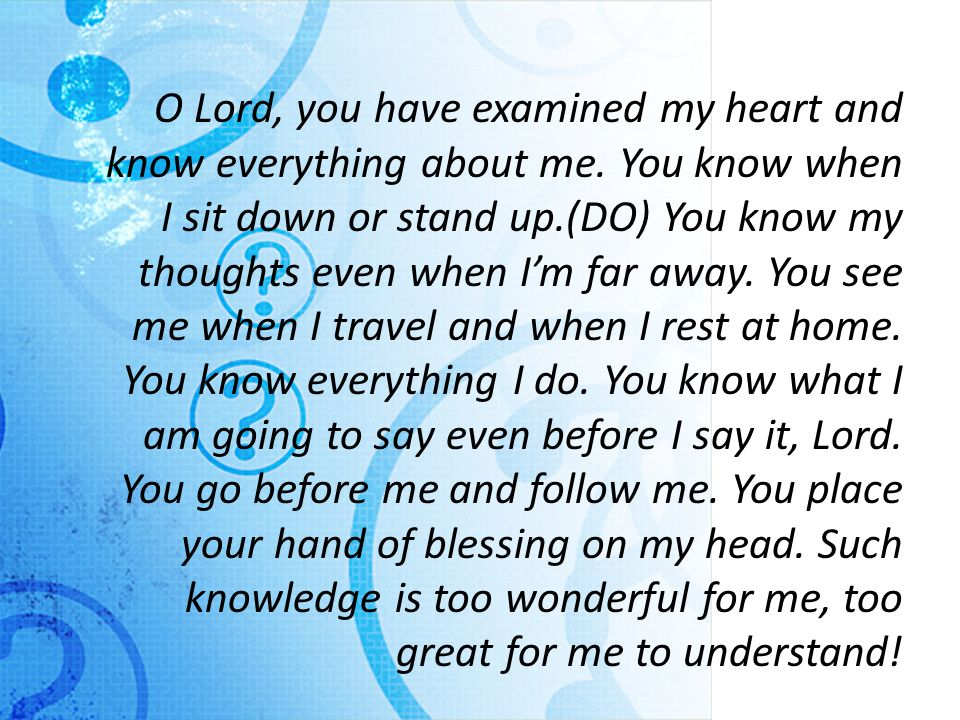 O Lord, you have examined my heart and know everything about me.