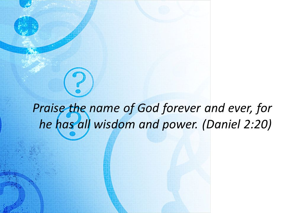 Praise the name of God forever and ever, for he has all wisdom and power. (Daniel 2:20)