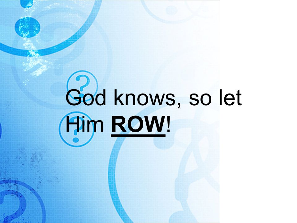 God knows, so let Him ROW!