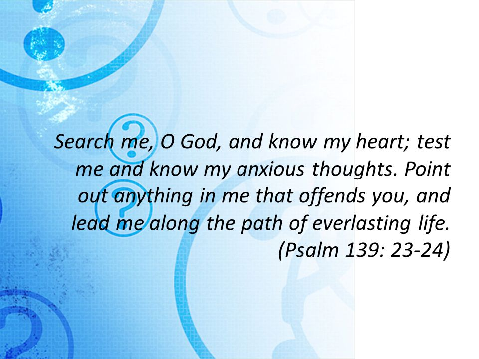 Search me, O God, and know my heart; test me and know my anxious thoughts.