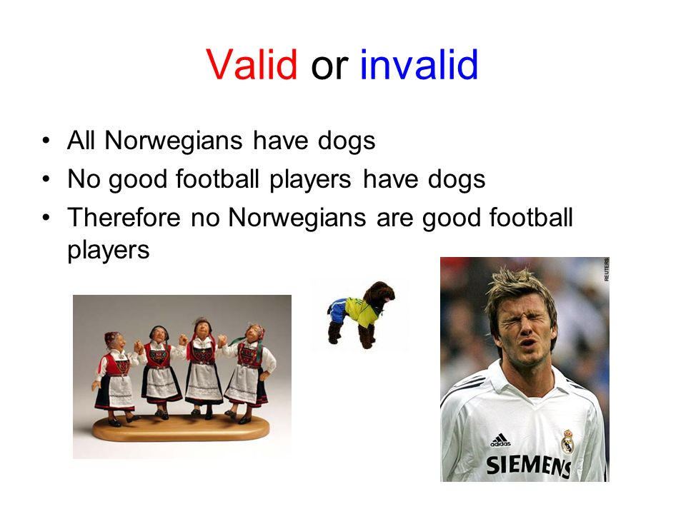 Valid or invalid All Norwegians have dogs No good football players have dogs Therefore no Norwegians are good football players