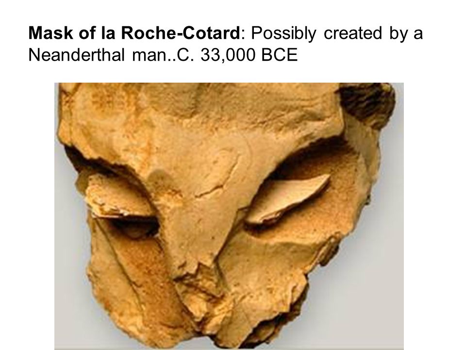Mask of la Roche-Cotard: Possibly created by a Neanderthal man..C. 33,000 BCE