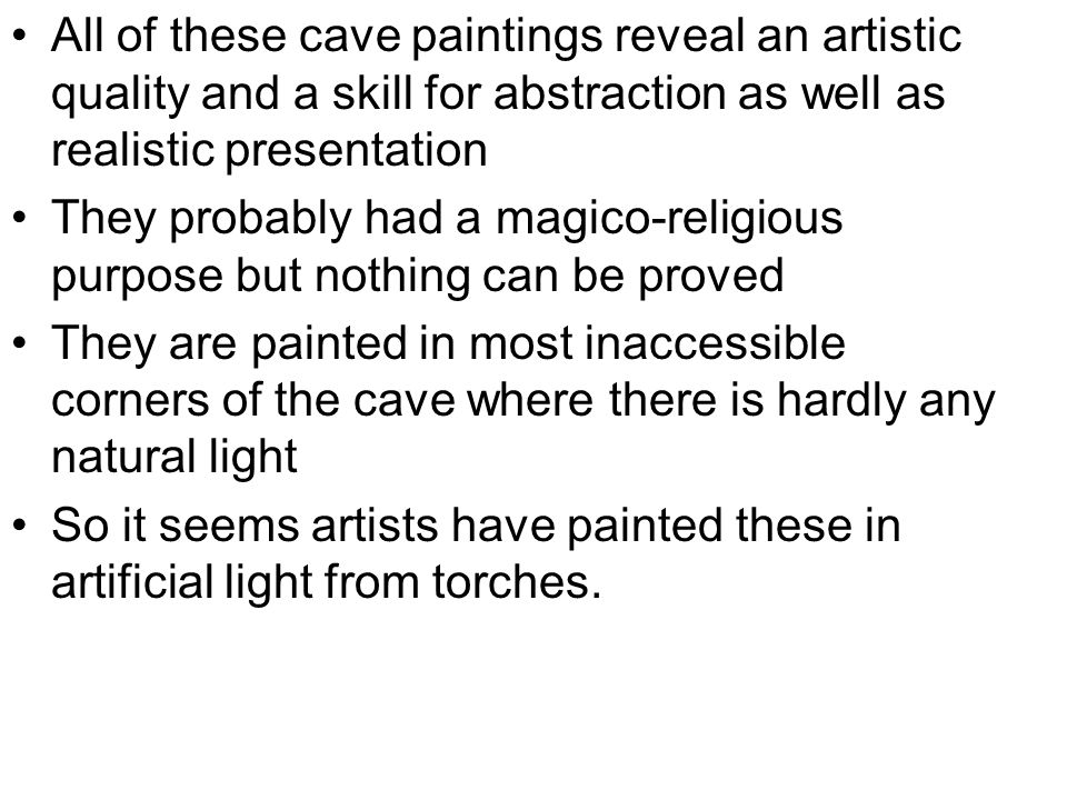 All of these cave paintings reveal an artistic quality and a skill for abstraction as well as realistic presentation They probably had a magico-religious purpose but nothing can be proved They are painted in most inaccessible corners of the cave where there is hardly any natural light So it seems artists have painted these in artificial light from torches.