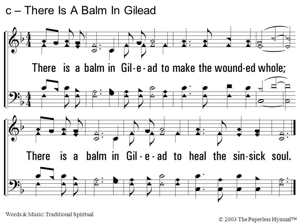 There is a balm in Gilead to make the wounded whole; There is a balm in Gilead to heal the sinsick soul.