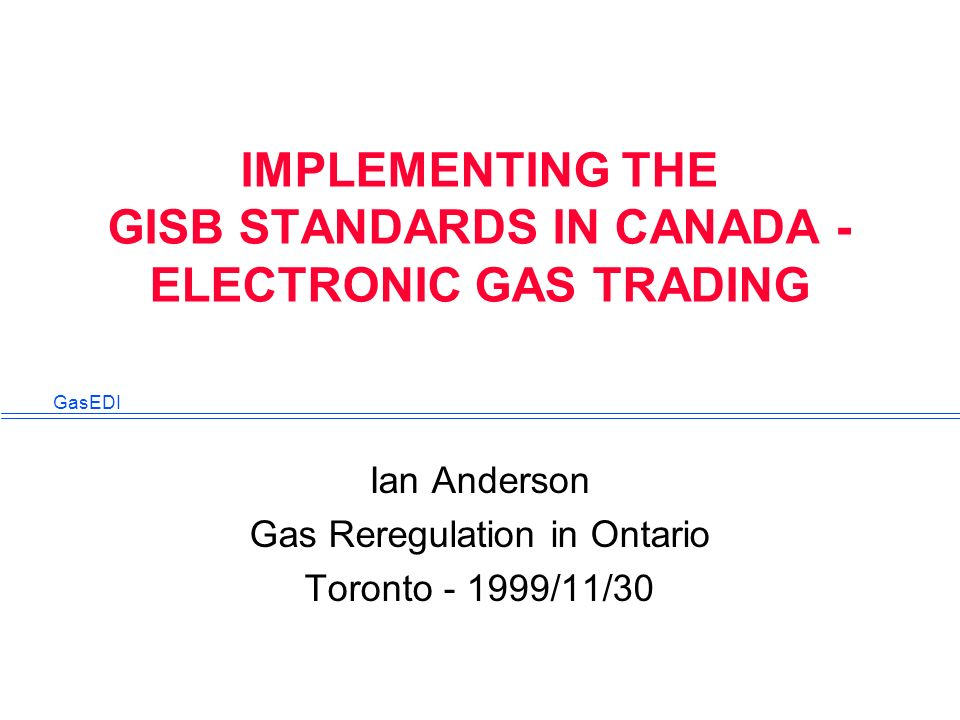 GasEDI IMPLEMENTING THE GISB STANDARDS IN CANADA - ELECTRONIC GAS TRADING Ian Anderson Gas Reregulation in Ontario Toronto - 1999/11/30