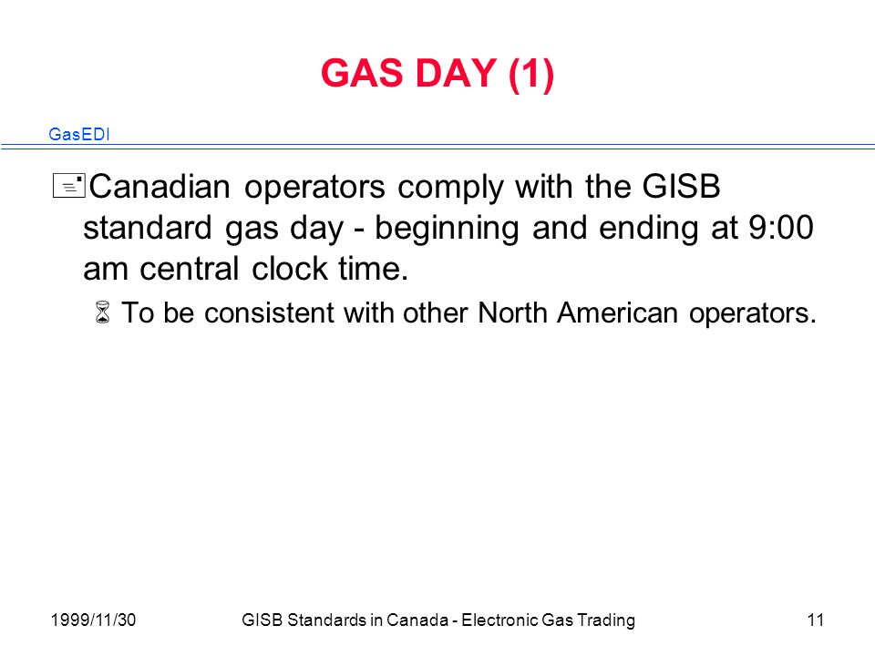 GasEDI 1999/11/30GISB Standards in Canada - Electronic Gas Trading11 GAS DAY (1) +Canadian operators comply with the GISB standard gas day - beginning and ending at 9:00 am central clock time.