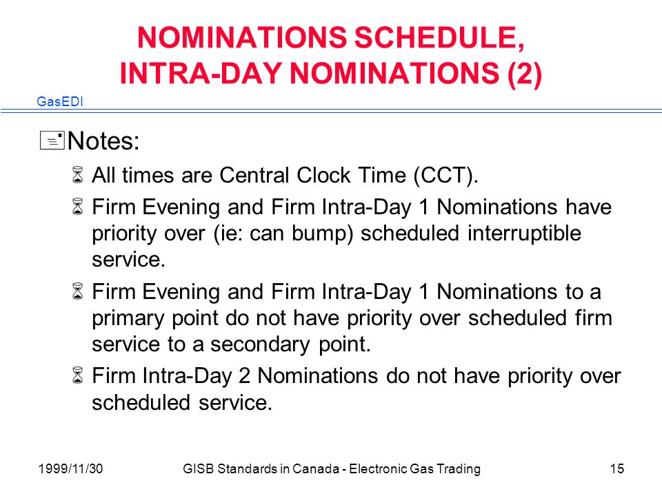 GasEDI 1999/11/30GISB Standards in Canada - Electronic Gas Trading15 NOMINATIONS SCHEDULE, INTRA-DAY NOMINATIONS (2) +Notes: 6All times are Central Clock Time (CCT).