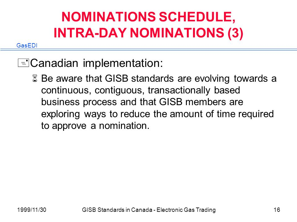 GasEDI 1999/11/30GISB Standards in Canada - Electronic Gas Trading16 NOMINATIONS SCHEDULE, INTRA-DAY NOMINATIONS (3) +Canadian implementation: 6Be aware that GISB standards are evolving towards a continuous, contiguous, transactionally based business process and that GISB members are exploring ways to reduce the amount of time required to approve a nomination.