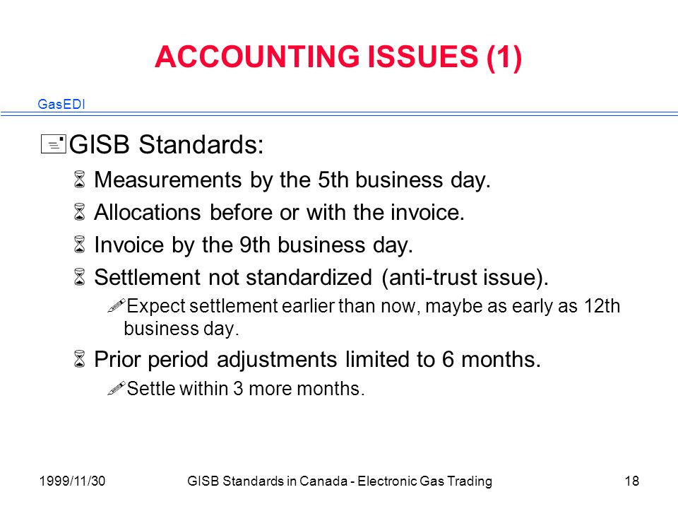 GasEDI 1999/11/30GISB Standards in Canada - Electronic Gas Trading18 ACCOUNTING ISSUES (1) +GISB Standards: 6Measurements by the 5th business day.