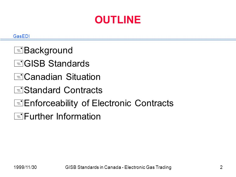 GasEDI 1999/11/30GISB Standards in Canada - Electronic Gas Trading2 OUTLINE +Background +GISB Standards +Canadian Situation +Standard Contracts +Enforceability of Electronic Contracts +Further Information
