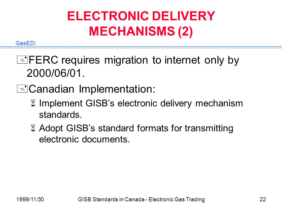 GasEDI 1999/11/30GISB Standards in Canada - Electronic Gas Trading22 ELECTRONIC DELIVERY MECHANISMS (2) +FERC requires migration to internet only by 2000/06/01.