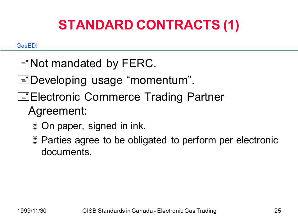 GasEDI 1999/11/30GISB Standards in Canada - Electronic Gas Trading25 STANDARD CONTRACTS (1) +Not mandated by FERC.