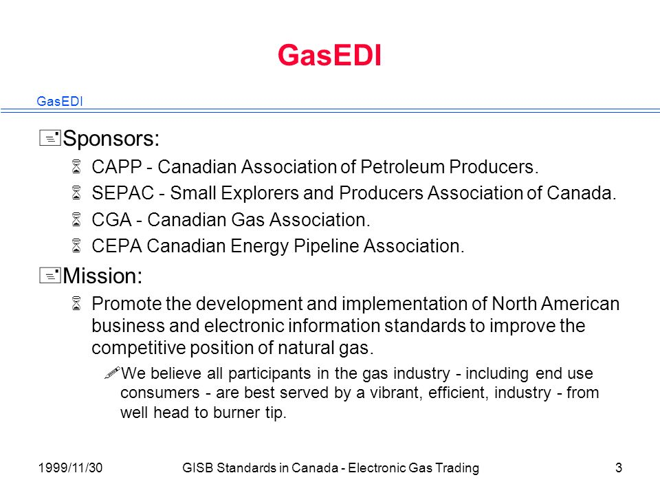 GasEDI 1999/11/30GISB Standards in Canada - Electronic Gas Trading3 GasEDI +Sponsors: 6CAPP - Canadian Association of Petroleum Producers.