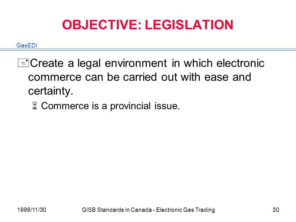 GasEDI 1999/11/30GISB Standards in Canada - Electronic Gas Trading30 OBJECTIVE: LEGISLATION +Create a legal environment in which electronic commerce can be carried out with ease and certainty.