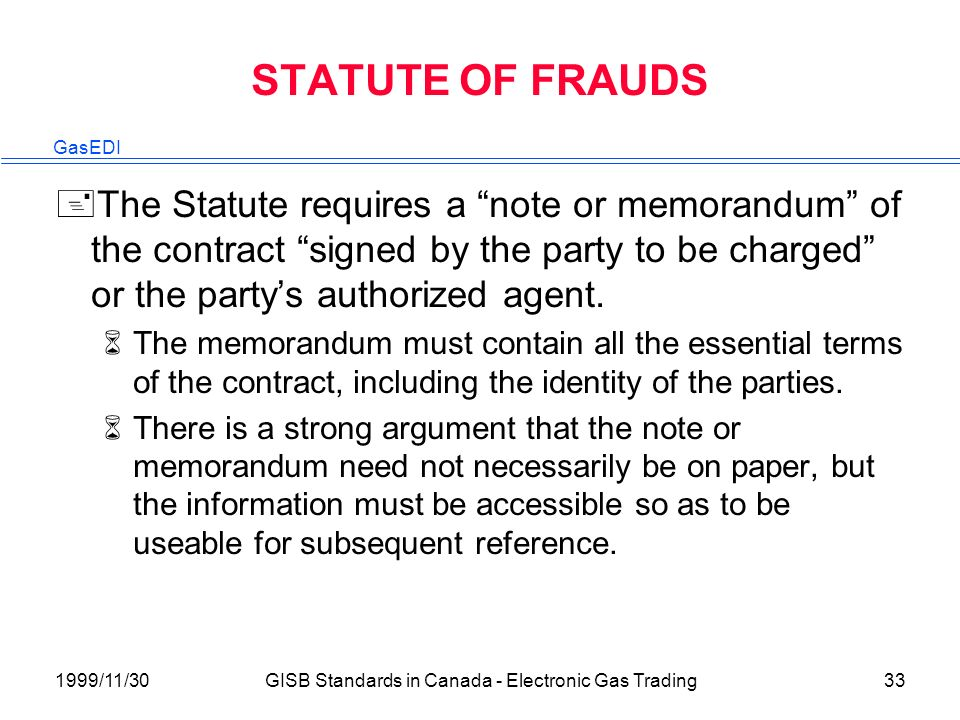 GasEDI 1999/11/30GISB Standards in Canada - Electronic Gas Trading33 STATUTE OF FRAUDS +The Statute requires a note or memorandum of the contract signed by the party to be charged or the partys authorized agent.
