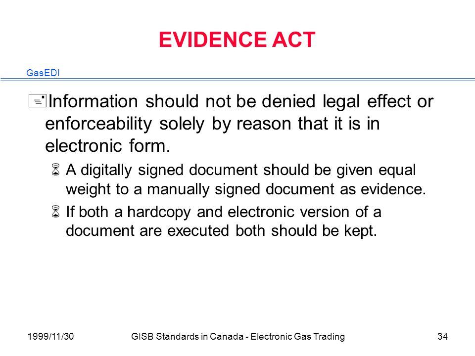 GasEDI 1999/11/30GISB Standards in Canada - Electronic Gas Trading34 EVIDENCE ACT +Information should not be denied legal effect or enforceability solely by reason that it is in electronic form.