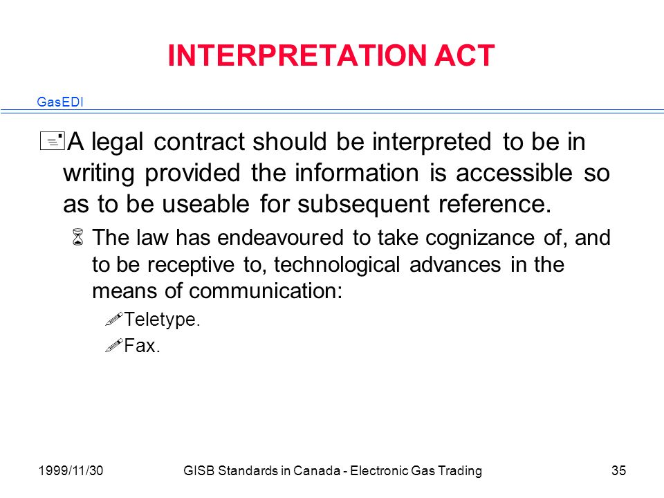 GasEDI 1999/11/30GISB Standards in Canada - Electronic Gas Trading35 INTERPRETATION ACT +A legal contract should be interpreted to be in writing provided the information is accessible so as to be useable for subsequent reference.