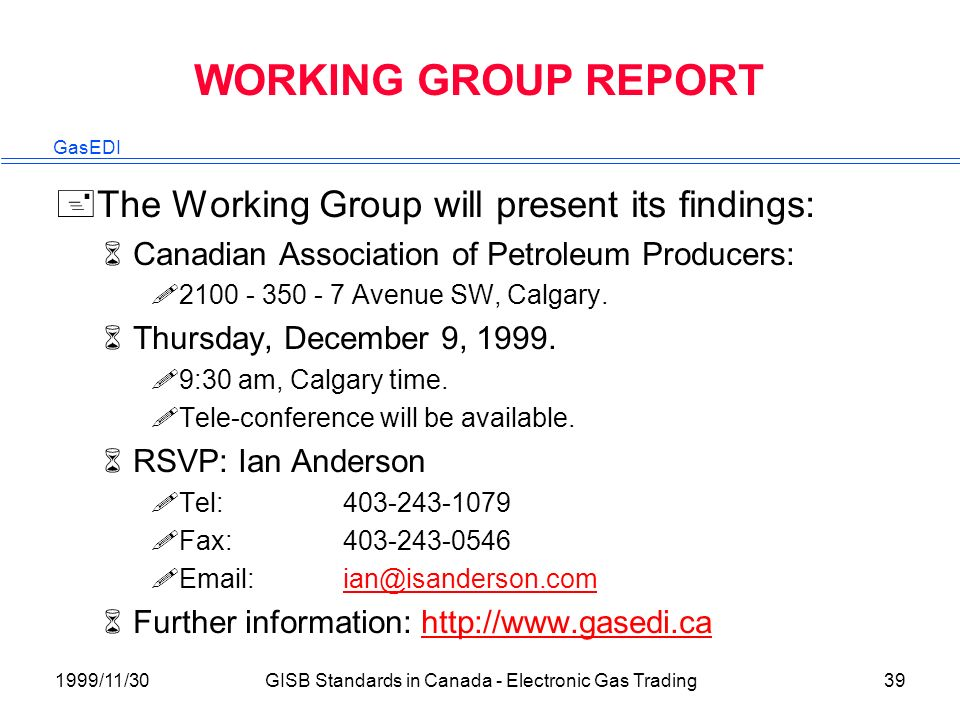 GasEDI 1999/11/30GISB Standards in Canada - Electronic Gas Trading39 WORKING GROUP REPORT +The Working Group will present its findings: 6Canadian Association of Petroleum Producers: !2100 - 350 - 7 Avenue SW, Calgary.
