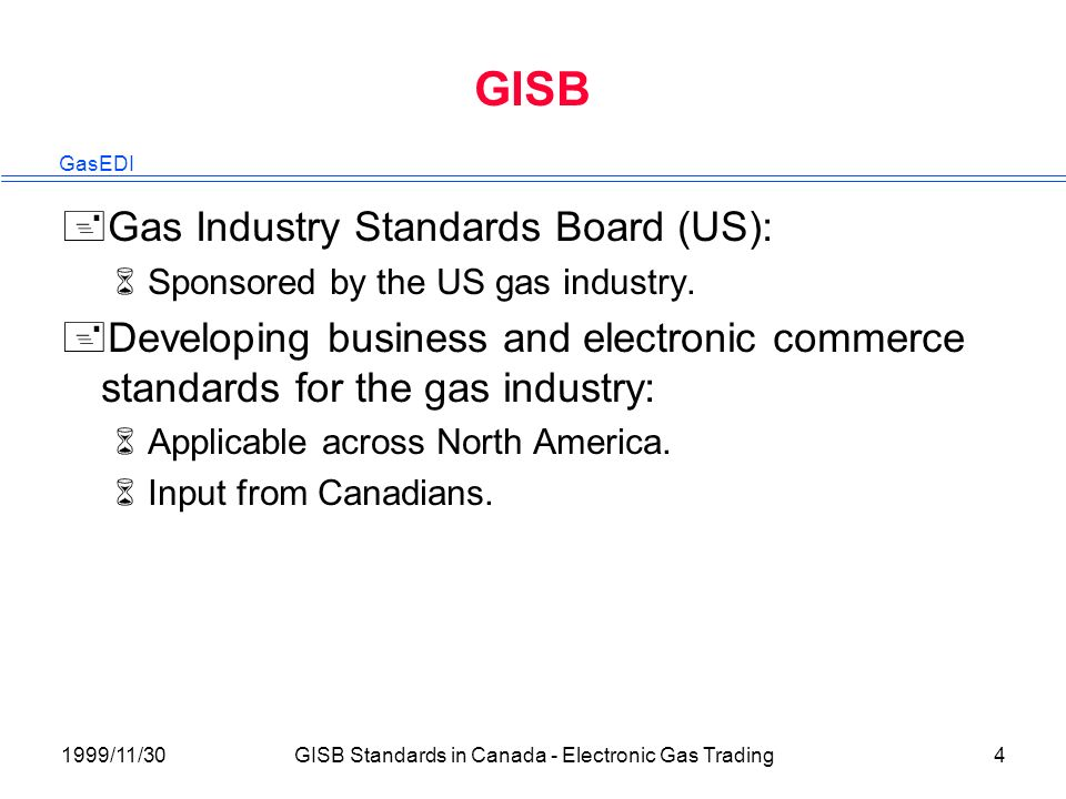 GasEDI 1999/11/30GISB Standards in Canada - Electronic Gas Trading4 GISB +Gas Industry Standards Board (US): 6Sponsored by the US gas industry.