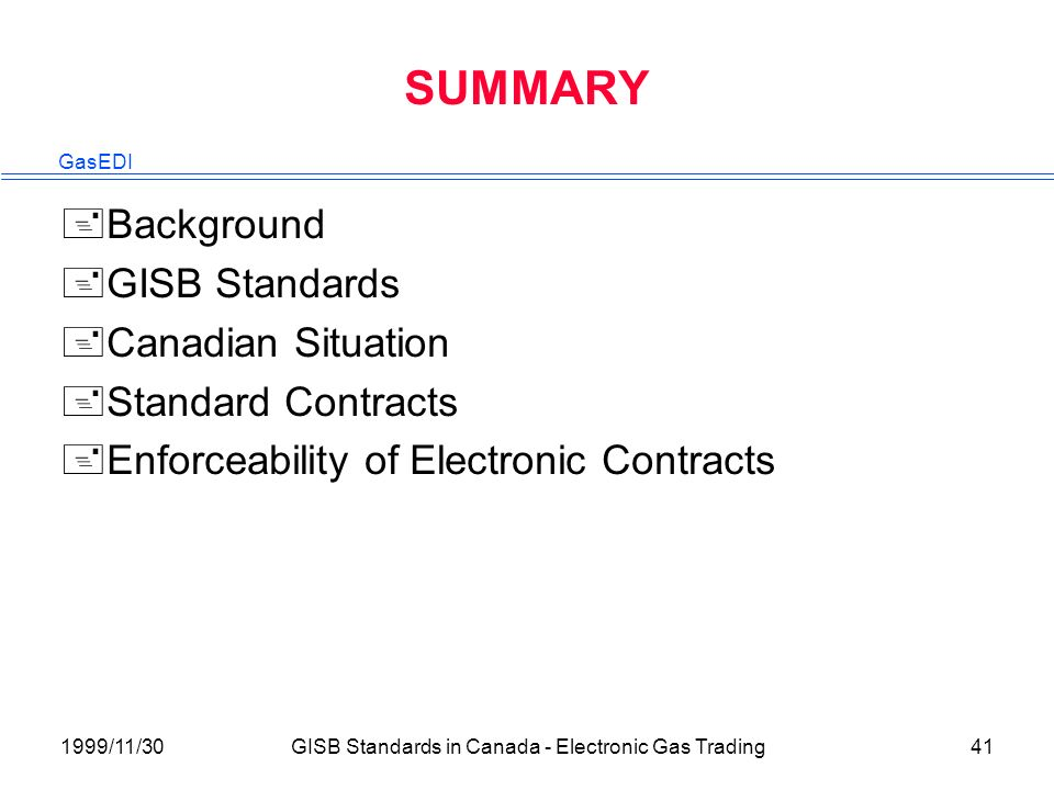 GasEDI 1999/11/30GISB Standards in Canada - Electronic Gas Trading41 SUMMARY +Background +GISB Standards +Canadian Situation +Standard Contracts +Enforceability of Electronic Contracts