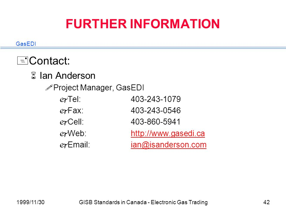 GasEDI 1999/11/30GISB Standards in Canada - Electronic Gas Trading42 FURTHER INFORMATION +Contact: 6Ian Anderson !Project Manager, GasEDI jTel:403-243-1079 jFax:403-243-0546 jCell:403-860-5941 jWeb:http://www.gasedi.cahttp://www.gasedi.ca jEmail:ian@isanderson.comian@isanderson.com
