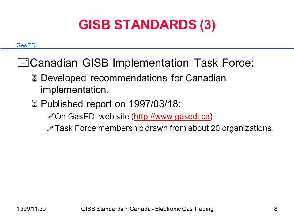 GasEDI 1999/11/30GISB Standards in Canada - Electronic Gas Trading8 GISB STANDARDS (3) +Canadian GISB Implementation Task Force: 6Developed recommendations for Canadian implementation.