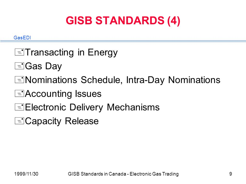 GasEDI 1999/11/30GISB Standards in Canada - Electronic Gas Trading9 GISB STANDARDS (4) +Transacting in Energy +Gas Day +Nominations Schedule, Intra-Day Nominations +Accounting Issues +Electronic Delivery Mechanisms +Capacity Release
