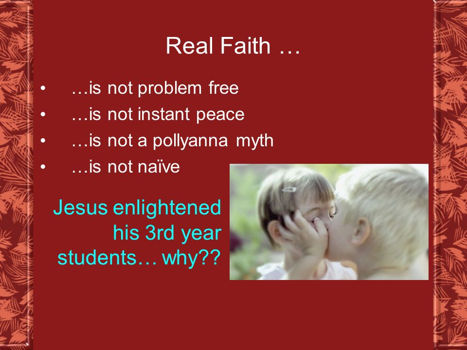 Real Faith … …is not problem free …is not instant peace …is not a pollyanna myth …is not naïve Jesus enlightened his 3rd year students… why