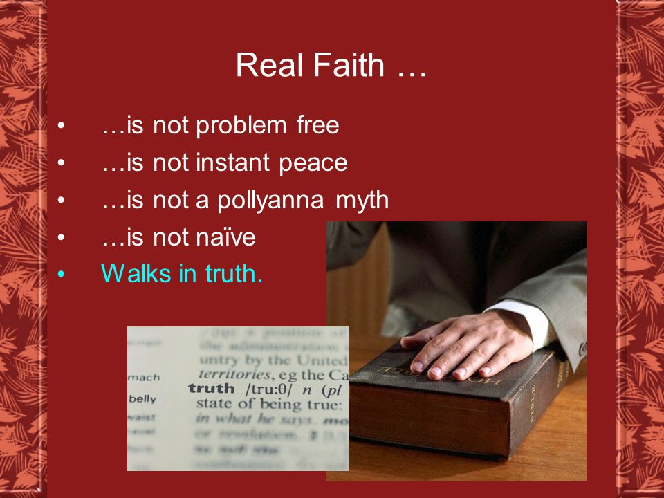 Real Faith … …is not problem free …is not instant peace …is not a pollyanna myth …is not naïve Walks in truth.