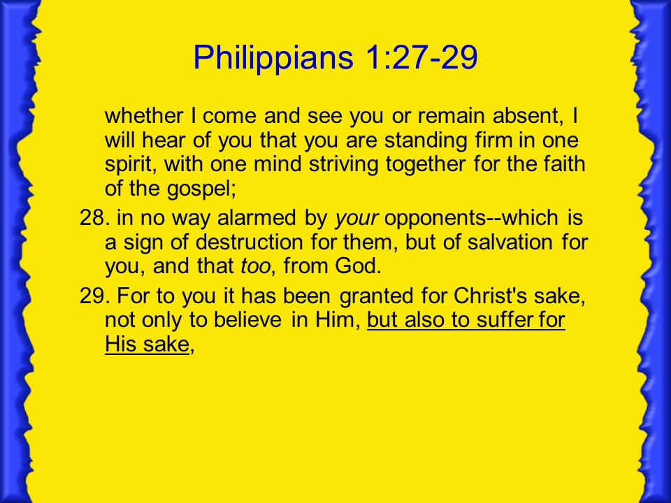 Philippians 1:27-29 whether I come and see you or remain absent, I will hear of you that you are standing firm in one spirit, with one mind striving together for the faith of the gospel; 28.