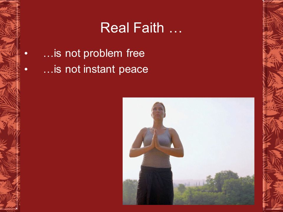 Real Faith … …is not problem free …is not instant peace