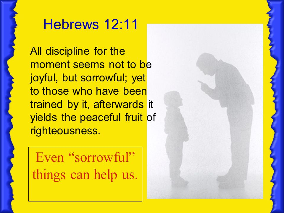 Hebrews 12:11 All discipline for the moment seems not to be joyful, but sorrowful; yet to those who have been trained by it, afterwards it yields the peaceful fruit of righteousness.