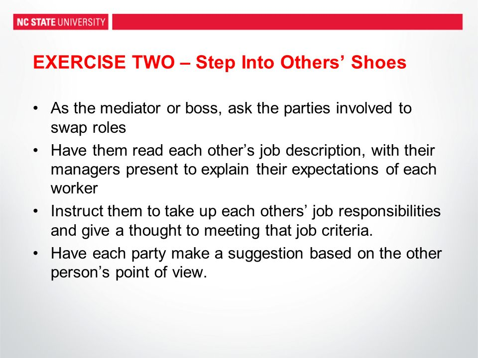EXERCISE TWO – Step Into Others Shoes As the mediator or boss, ask the parties involved to swap roles Have them read each others job description, with their managers present to explain their expectations of each worker Instruct them to take up each others job responsibilities and give a thought to meeting that job criteria.