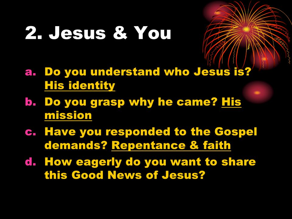 2. Jesus & You a.Do you understand who Jesus is. His identity b.Do you grasp why he came.