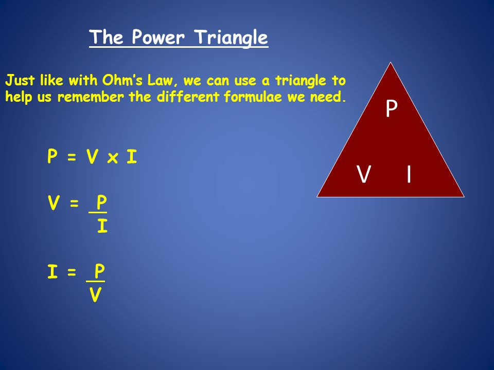 PVIPVI The Power Triangle Just like with Ohms Law, we can use a triangle to help us remember the different formulae we need.