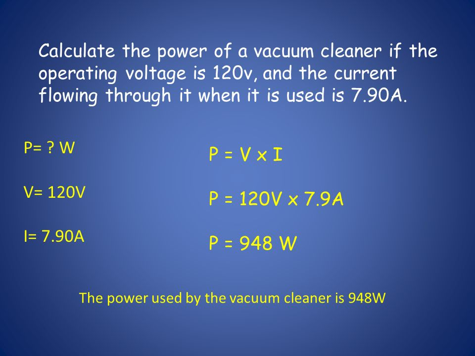 Calculate the power of a vacuum cleaner if the operating voltage is 120v, and the current flowing through it when it is used is 7.90A.