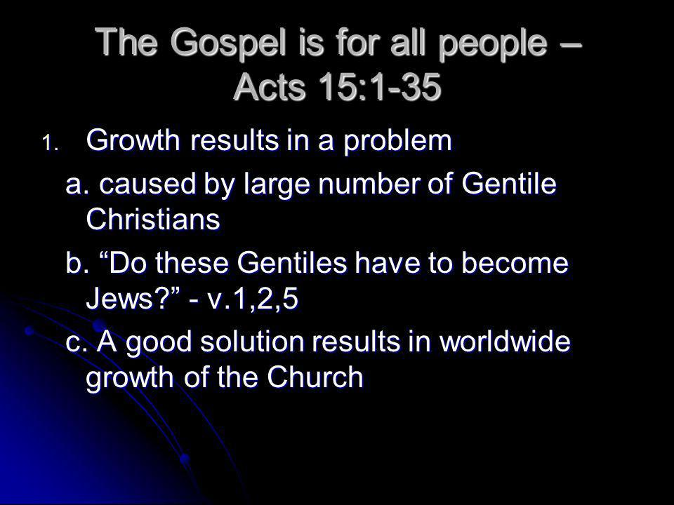 The Gospel is for all people – Acts 15:1-35 1. Growth results in a problem a.