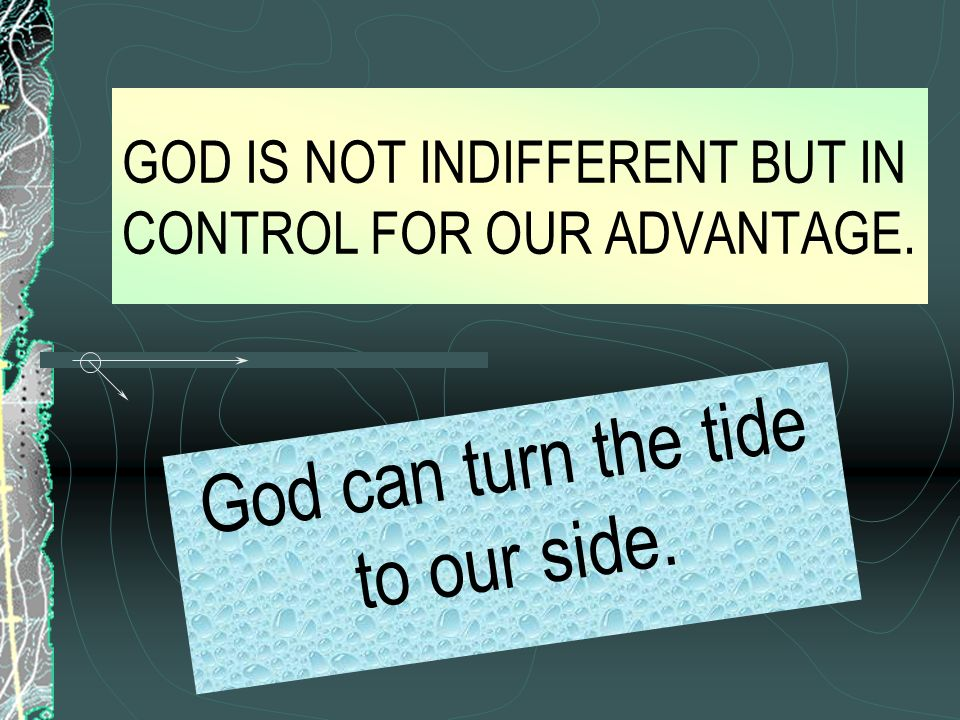 GOD IS NOT INDIFFERENT BUT IN CONTROL FOR OUR ADVANTAGE. God can turn the tide to our side.