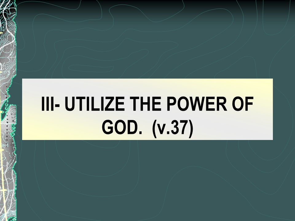 III- UTILIZE THE POWER OF GOD. (v.37)