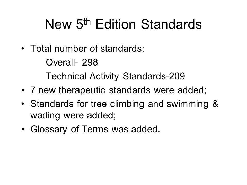 New 5 th Edition Standards Total number of standards: Overall- 298 Technical Activity Standards-209 7 new therapeutic standards were added; Standards for tree climbing and swimming & wading were added; Glossary of Terms was added.
