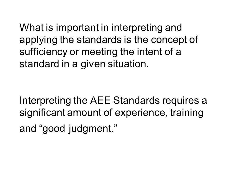 What is important in interpreting and applying the standards is the concept of sufficiency or meeting the intent of a standard in a given situation.