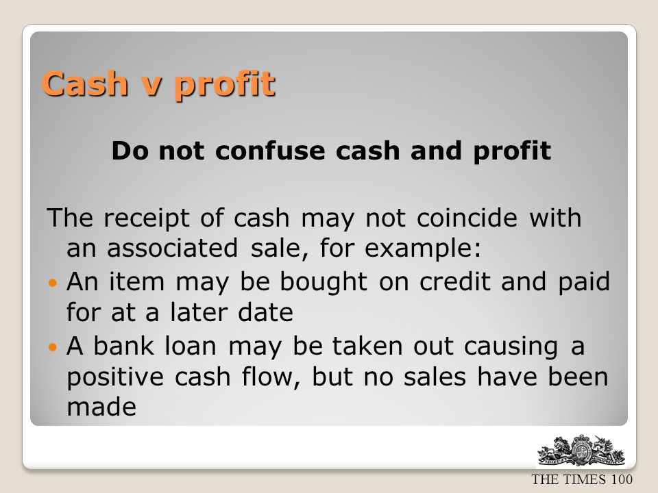THE TIMES 100 Cash v profit Do not confuse cash and profit The receipt of cash may not coincide with an associated sale, for example: An item may be bought on credit and paid for at a later date A bank loan may be taken out causing a positive cash flow, but no sales have been made