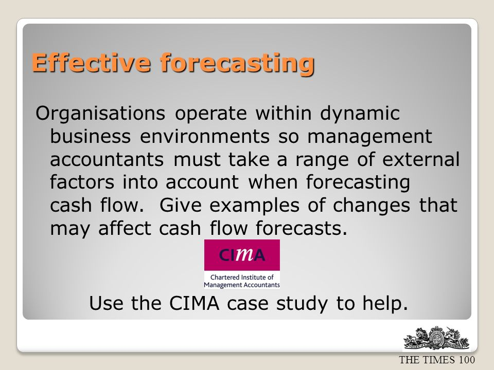 THE TIMES 100 Effective forecasting Organisations operate within dynamic business environments so management accountants must take a range of external factors into account when forecasting cash flow.