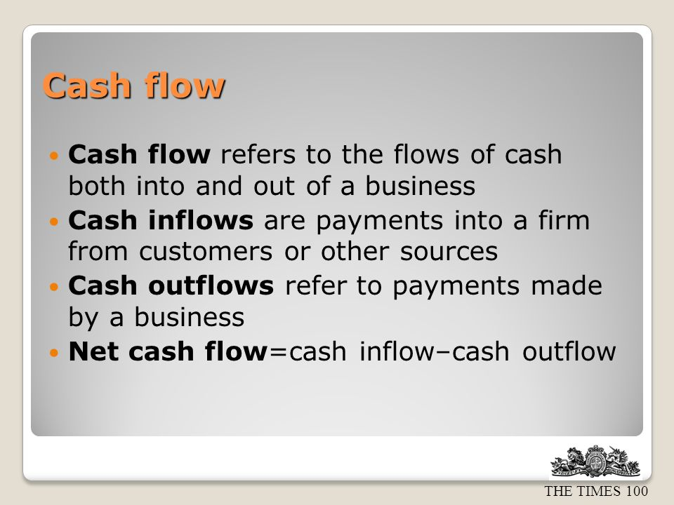 THE TIMES 100 Cash flow Cash flow refers to the flows of cash both into and out of a business Cash inflows are payments into a firm from customers or other sources Cash outflows refer to payments made by a business Net cash flow=cash inflow–cash outflow