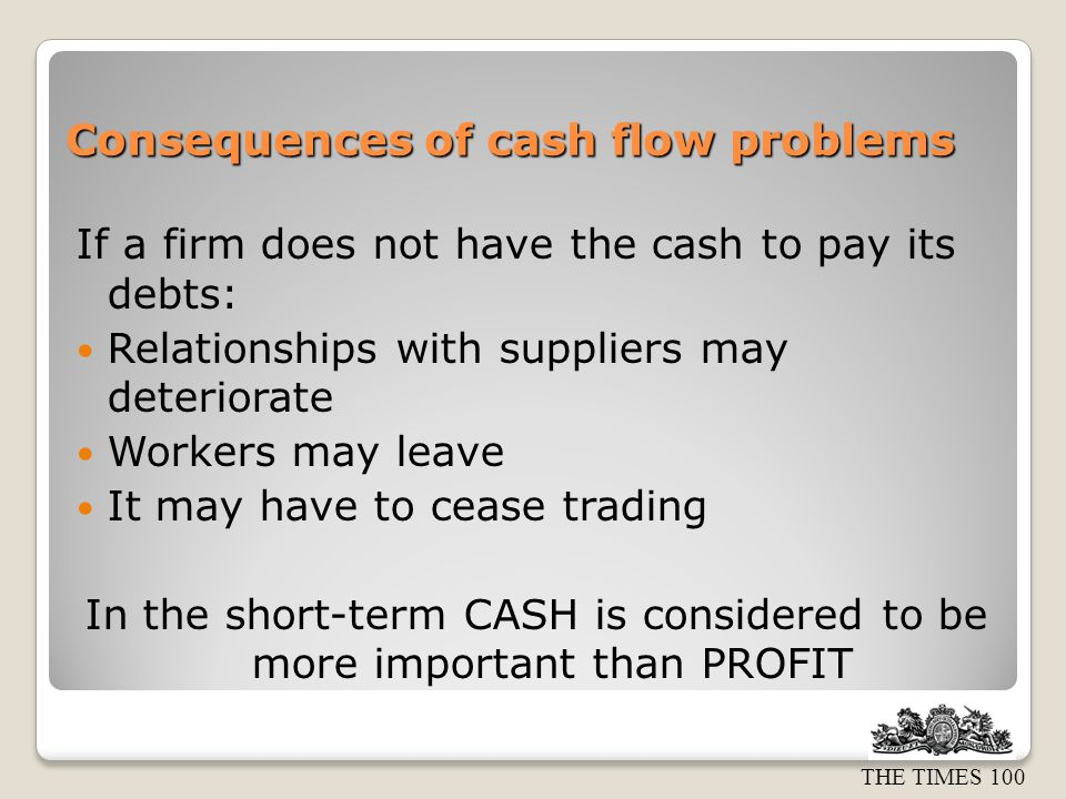 THE TIMES 100 Consequences of cash flow problems If a firm does not have the cash to pay its debts: Relationships with suppliers may deteriorate Workers may leave It may have to cease trading In the short-term CASH is considered to be more important than PROFIT