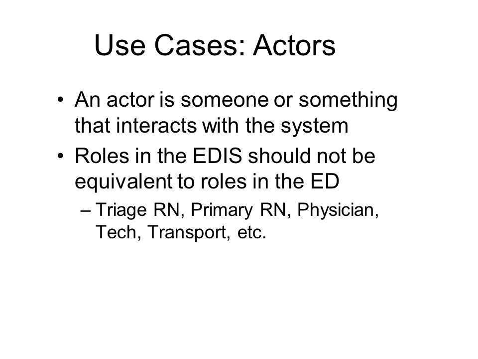 Use Cases: Actors An actor is someone or something that interacts with the system Roles in the EDIS should not be equivalent to roles in the ED –Triage RN, Primary RN, Physician, Tech, Transport, etc.