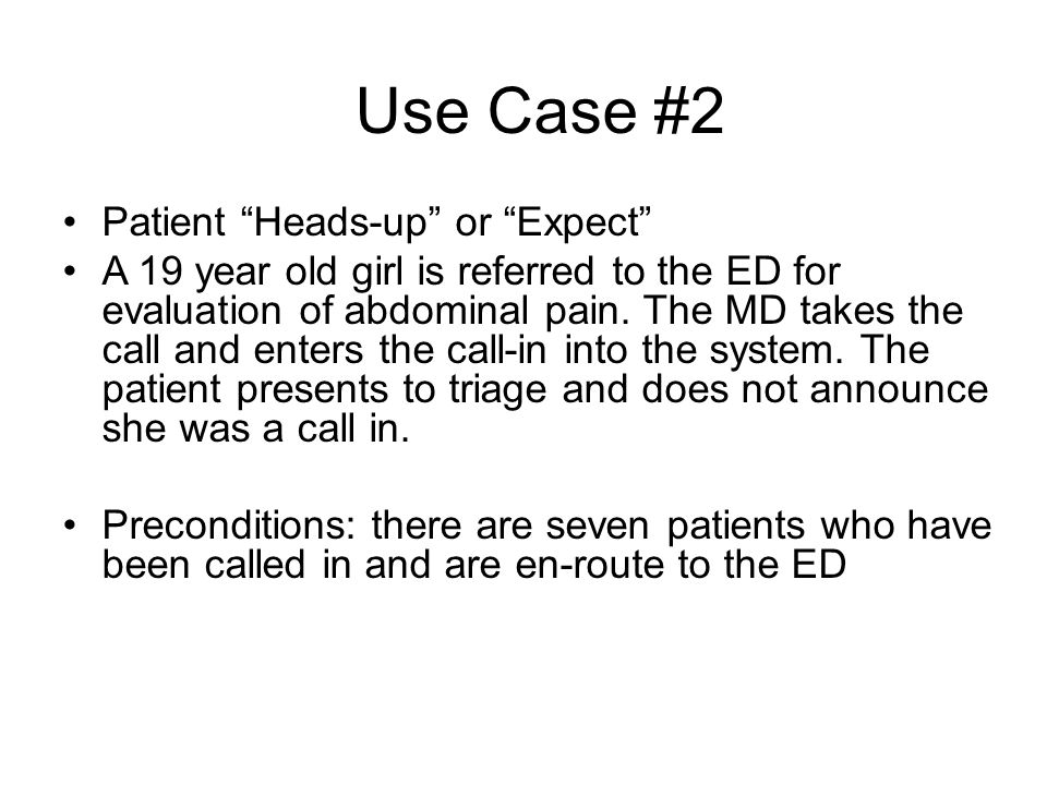 Use Case #2 Patient Heads-up or Expect A 19 year old girl is referred to the ED for evaluation of abdominal pain.