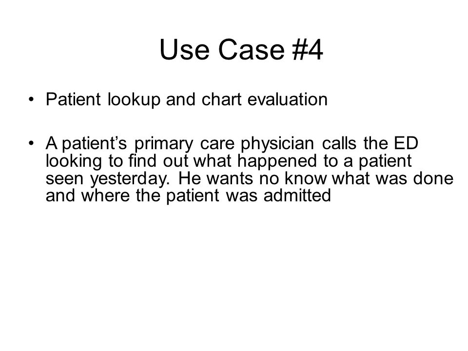 Use Case #4 Patient lookup and chart evaluation A patients primary care physician calls the ED looking to find out what happened to a patient seen yesterday.