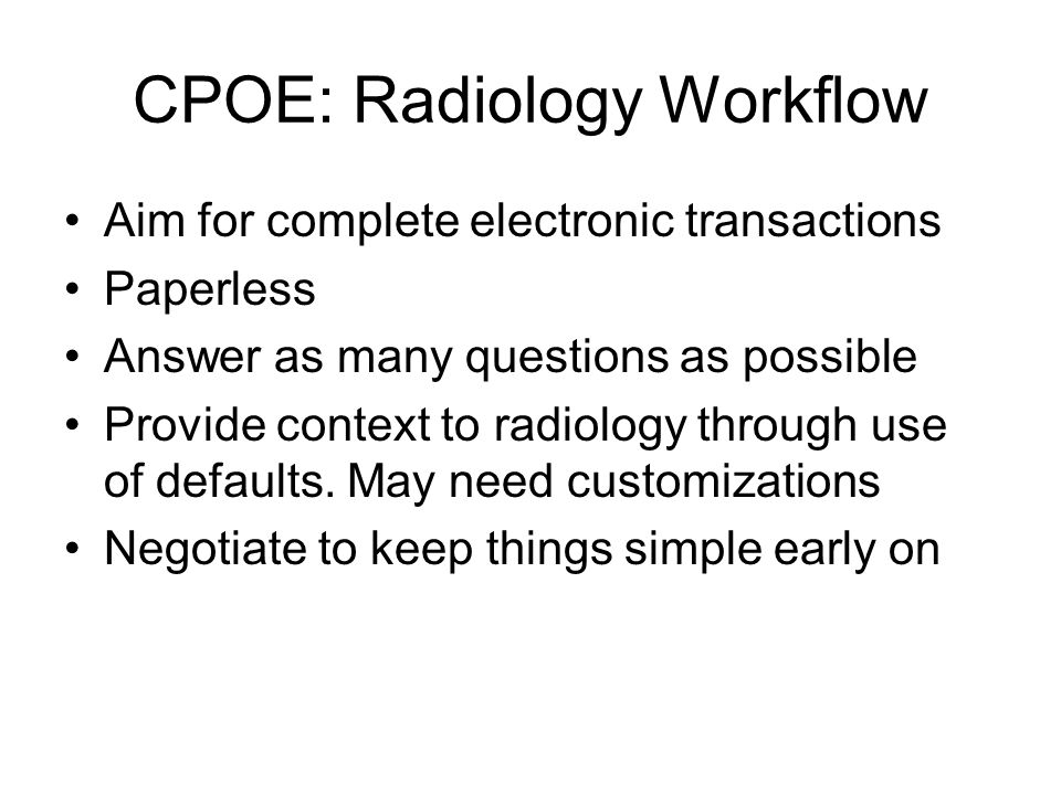 CPOE: Radiology Workflow Aim for complete electronic transactions Paperless Answer as many questions as possible Provide context to radiology through use of defaults.